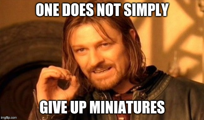 One does not simply give up miniatures